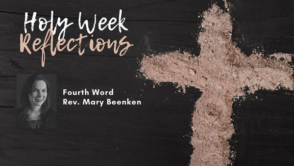"Holy Week Reflections: ""The Fourth Word"" – Rev. Mary Beenken"