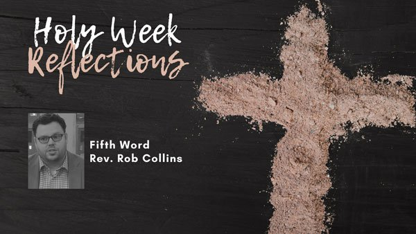 "Holy Week Reflections: ""The Fifth Word"" – Rev. Rob Collins"