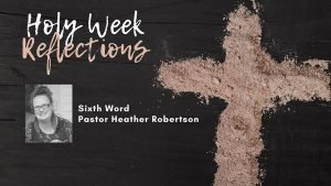 "Holy Week Reflections: ""The Sixth Word"" – Pastor Heather Robertson"