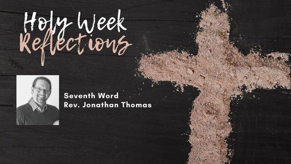 "Reflections: ""The Seventh Word"" – Rev. Jonathan Thomas"